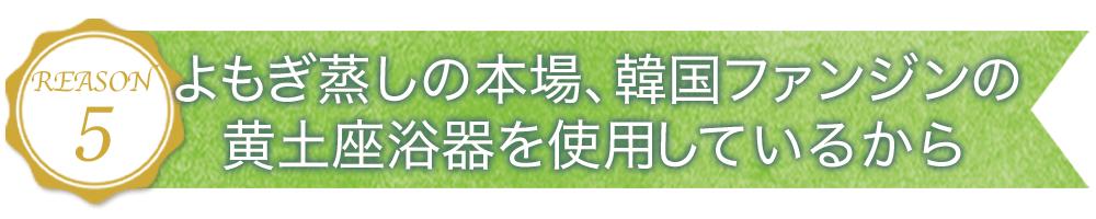 理由その5. よもぎ蒸しの本場、韓国ファンジンの黄土座浴器を使用しているから